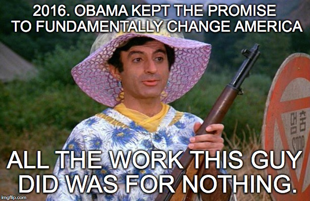 KLINGER MASH | 2016. OBAMA KEPT THE PROMISE TO FUNDAMENTALLY CHANGE AMERICA ALL THE WORK THIS GUY DID WAS FOR NOTHING. | image tagged in mash,crossdresser | made w/ Imgflip meme maker