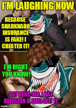 I'M LAUGHING NOW BECAUSE SHARKNADO INSURANCE IS FAKE! I CREATED IT! I'M RIGHT YOU KNOW! GET REKT, M8. I HAZ DEFEATEN U, DEEL WIT IT. | made w/ Imgflip meme maker