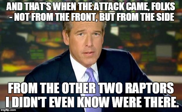 So there I was, in the Cretaceous Period... | AND THAT'S WHEN THE ATTACK CAME, FOLKS - NOT FROM THE FRONT, BUT FROM THE SIDE FROM THE OTHER TWO RAPTORS I DIDN'T EVEN KNOW WERE THERE. | image tagged in memes,brian williams was there | made w/ Imgflip meme maker