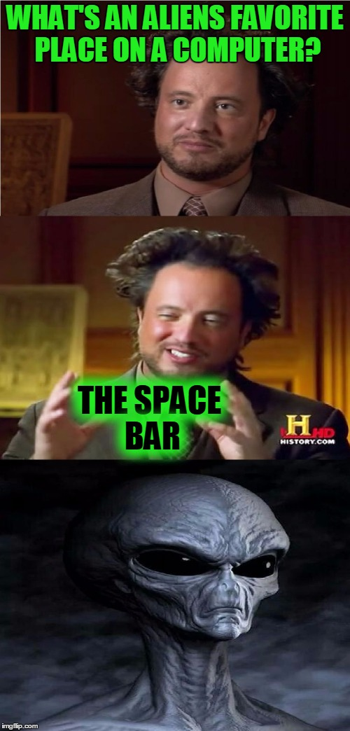 Bad Pun Aliens Guy | WHAT'S AN ALIENS FAVORITE PLACE ON A COMPUTER? THE SPACE BAR | image tagged in bad pun aliens guy,memes,bad pun,ancient aliens,computer,funny | made w/ Imgflip meme maker