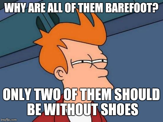 WHY ARE ALL OF THEM BAREFOOT? ONLY TWO OF THEM SHOULD BE WITHOUT SHOES | image tagged in memes,futurama fry | made w/ Imgflip meme maker