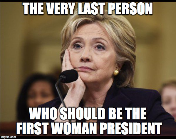 Bored Hillary | THE VERY LAST PERSON WHO SHOULD BE THE FIRST WOMAN PRESIDENT | image tagged in bored hillary | made w/ Imgflip meme maker