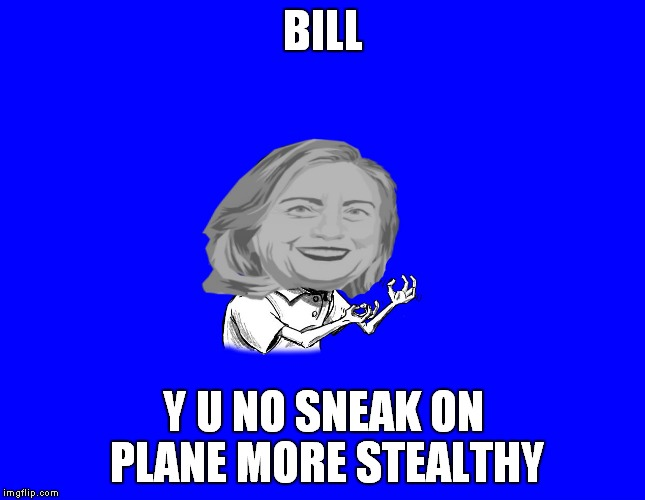 BILL Y U NO SNEAK ON PLANE MORE STEALTHY | image tagged in y u no hillary | made w/ Imgflip meme maker