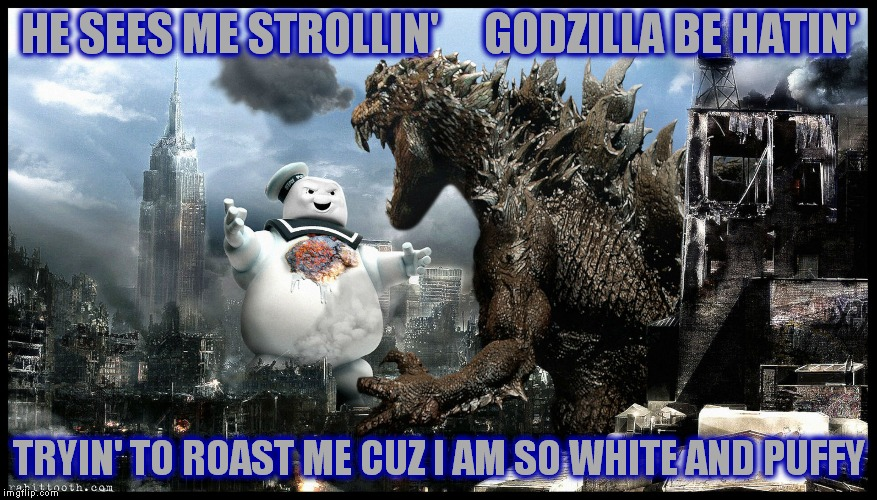Godzilla is in the mood for smores!! | HE SEES ME STROLLIN'     GODZILLA BE HATIN' TRYIN' TO ROAST ME CUZ I AM SO WHITE AND PUFFY | image tagged in stay puft marshmallow man,godzilla,white and puffy,smores,'murica | made w/ Imgflip meme maker