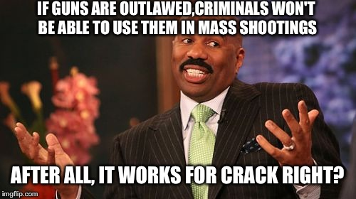 Hey I have an idea guys! If we outlaw mass shootings, criminals won't be allowed to commit them! :D | IF GUNS ARE OUTLAWED,CRIMINALS WON'T BE ABLE TO USE THEM IN MASS SHOOTINGS AFTER ALL, IT WORKS FOR CRACK RIGHT? | image tagged in memes,steve harvey,funny | made w/ Imgflip meme maker
