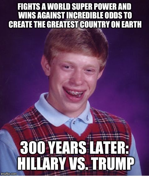 The founding fathers are turning over in their graves... | FIGHTS A WORLD SUPER POWER AND WINS AGAINST INCREDIBLE ODDS TO CREATE THE GREATEST COUNTRY ON EARTH 300 YEARS LATER: HILLARY VS. TRUMP | image tagged in memes,bad luck brian,funny | made w/ Imgflip meme maker