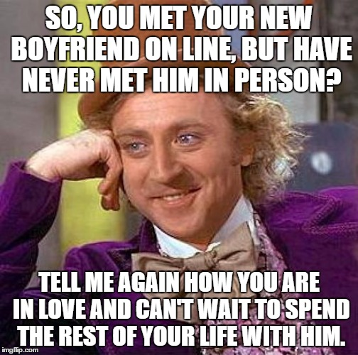 CAUTION WILL ROBINSON....CAUTION!  | SO, YOU MET YOUR NEW BOYFRIEND ON LINE, BUT HAVE NEVER MET HIM IN PERSON? TELL ME AGAIN HOW YOU ARE IN LOVE AND CAN'T WAIT TO SPEND THE REST | image tagged in memes,creepy condescending wonka,lynch1979 | made w/ Imgflip meme maker
