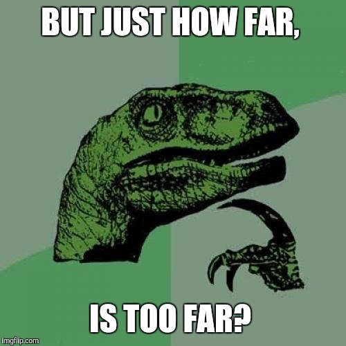 Philosoraptor Meme | BUT JUST HOW FAR, IS TOO FAR? | image tagged in memes,philosoraptor | made w/ Imgflip meme maker