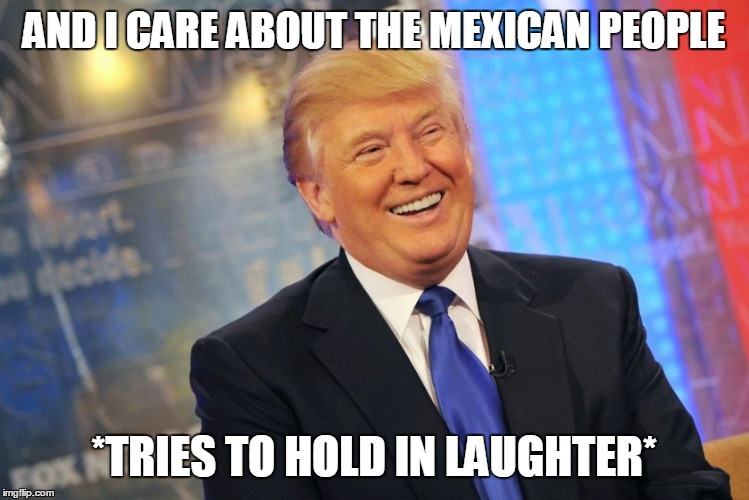 AND I CARE ABOUT THE MEXICAN PEOPLE *TRIES TO HOLD IN LAUGHTER* | made w/ Imgflip meme maker