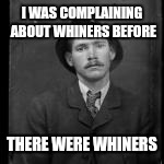 I WAS COMPLAINING ABOUT WHINERS BEFORE THERE WERE WHINERS | made w/ Imgflip meme maker