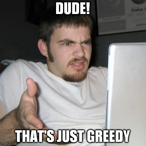 DUDE! THAT'S JUST GREEDY | made w/ Imgflip meme maker