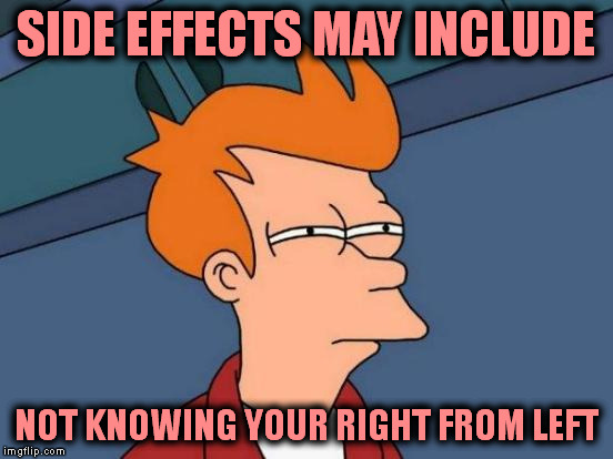 Futurama Fry Meme | SIDE EFFECTS MAY INCLUDE NOT KNOWING YOUR RIGHT FROM LEFT | image tagged in memes,futurama fry | made w/ Imgflip meme maker