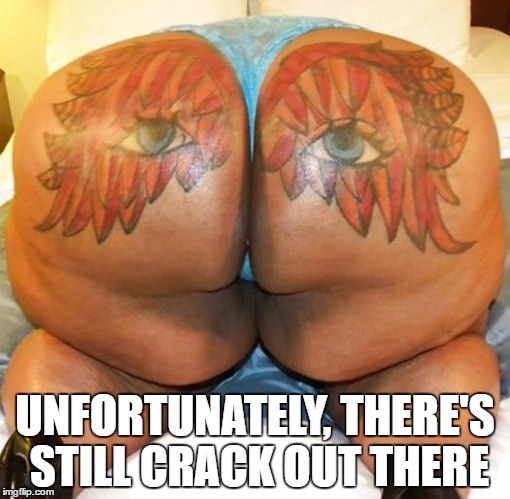 UNFORTUNATELY, THERE'S STILL CRACK OUT THERE | made w/ Imgflip meme maker