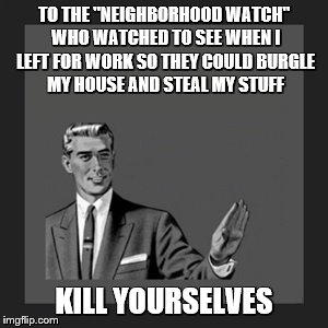 "Kill Yourself Guy Meme | TO THE ""NEIGHBORHOOD WATCH"" WHO WATCHED TO SEE WHEN I LEFT FOR WORK SO THEY COULD BURGLE MY HOUSE AND STEAL MY STUFF KILL YOURSELVES 