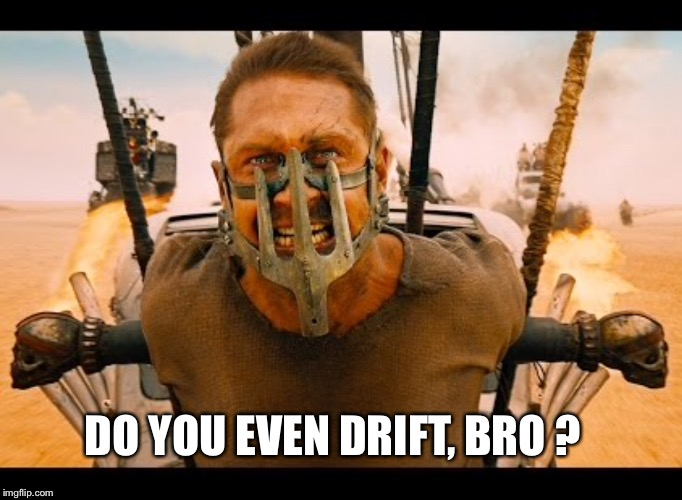 Mad Max will ask... | DO YOU EVEN DRIFT, BRO ? | image tagged in mad max,do you even lift,weight lifting,funny,bad drivers,fury road | made w/ Imgflip meme maker