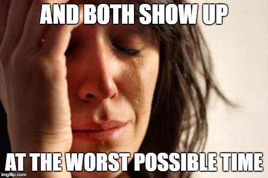 First World Problems Meme | AND BOTH SHOW UP AT THE WORST POSSIBLE TIME | image tagged in memes,first world problems | made w/ Imgflip meme maker