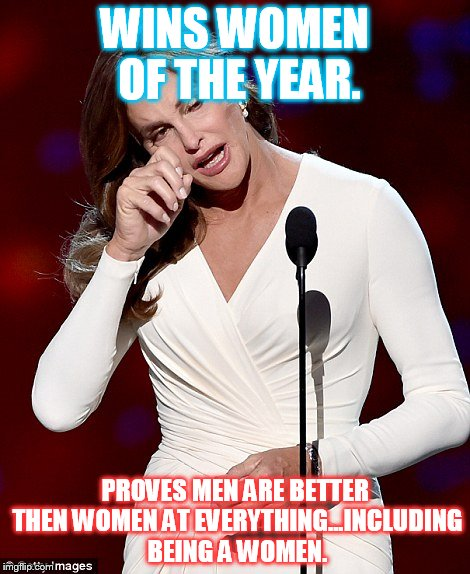 Caitlyn Jenner | WINS WOMEN OF THE YEAR. PROVES MEN ARE BETTER THEN WOMEN AT EVERYTHING...INCLUDING BEING A WOMEN. | image tagged in caitlyn jenner,funny,feminism,lol,sexism | made w/ Imgflip meme maker