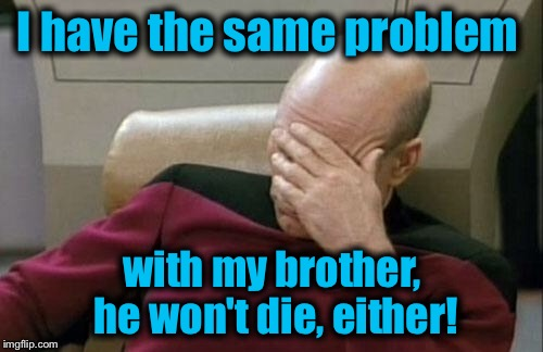 Captain Picard Facepalm Meme | I have the same problem with my brother, he won't die, either! | image tagged in memes,captain picard facepalm | made w/ Imgflip meme maker