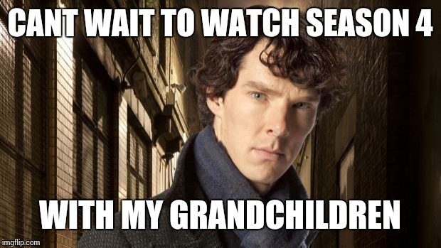 Sherlock holmes | CANT WAIT TO WATCH SEASON 4 WITH MY GRANDCHILDREN | image tagged in sherlock holmes | made w/ Imgflip meme maker