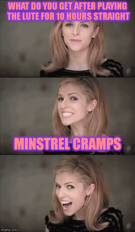 Bad Pun Anna Kendrick Meme | WHAT DO YOU GET AFTER PLAYING THE LUTE FOR 10 HOURS STRAIGHT MINSTREL CRAMPS | image tagged in memes,bad pun anna kendrick | made w/ Imgflip meme maker