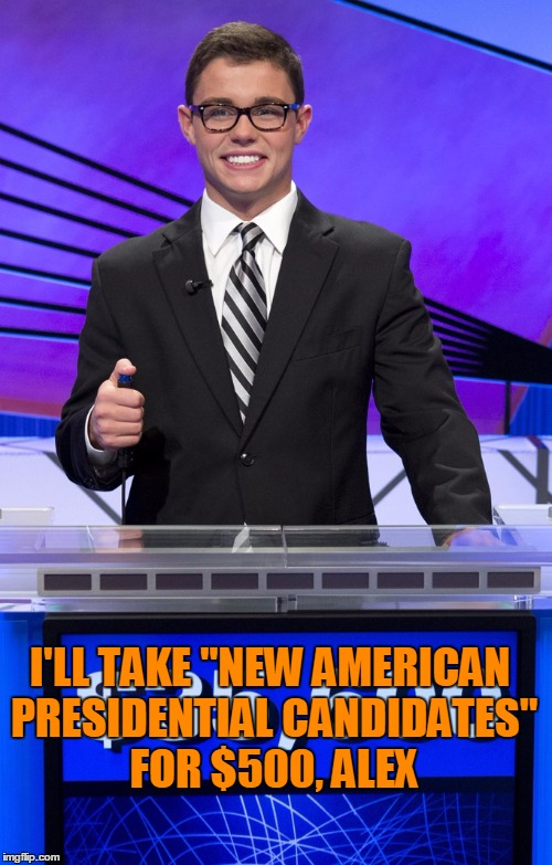 "I'LL TAKE ""NEW AMERICAN PRESIDENTIAL CANDIDATES"" FOR $500, ALEX 