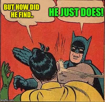 Batman Slapping Robin Meme | BUT HOW DID HE FIND.. HE JUST DOES! | image tagged in memes,batman slapping robin | made w/ Imgflip meme maker