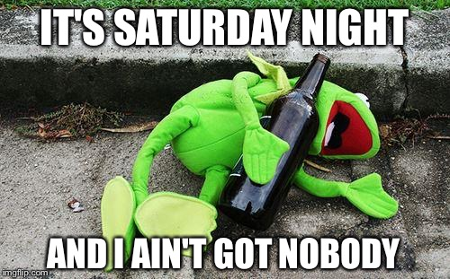 That Frog's in an Aweful Way | IT'S SATURDAY NIGHT AND I AIN'T GOT NOBODY | image tagged in drunk kermit,memes,funny,cat stevens,sean connery  kermit | made w/ Imgflip meme maker