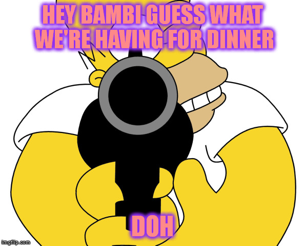 HEY BAMBI GUESS WHAT WE'RE HAVING FOR DINNER DOH | made w/ Imgflip meme maker
