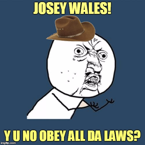 Y U No Meme | JOSEY WALES! Y U NO OBEY ALL DA LAWS? | image tagged in memes,y u no | made w/ Imgflip meme maker