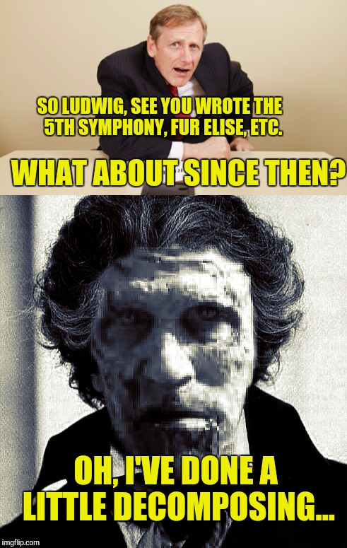 Immortal Beloved | SO LUDWIG, SEE YOU WROTE THE  5TH SYMPHONY, FUR ELISE, ETC. OH, I'VE DONE A LITTLE DECOMPOSING... WHAT ABOUT SINCE THEN? | image tagged in ludwig van beethoven | made w/ Imgflip meme maker