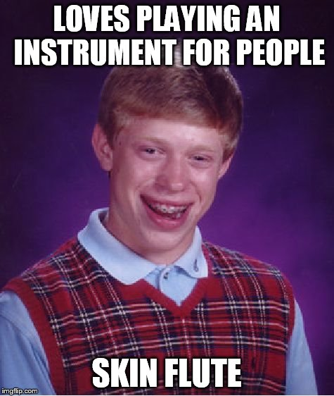 Bad Luck Brian Meme | LOVES PLAYING AN INSTRUMENT FOR PEOPLE SKIN FLUTE | image tagged in memes,bad luck brian | made w/ Imgflip meme maker