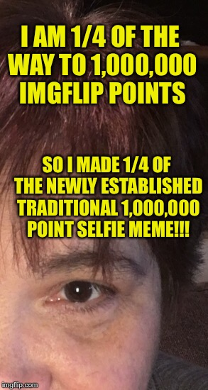 Thanks to SpursFanFromAround for starting the selfie at a million custom :D | I AM 1/4 OF THE WAY TO 1,000,000 IMGFLIP POINTS SO I MADE 1/4 OF THE NEWLY ESTABLISHED TRADITIONAL 1,000,000 POINT SELFIE MEME!!! | image tagged in memes,funny,imgflipper,points | made w/ Imgflip meme maker