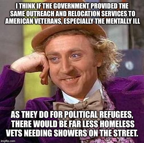 Creepy Condescending Wonka Meme | I THINK IF THE GOVERNMENT PROVIDED THE SAME OUTREACH AND RELOCATION SERVICES TO AMERICAN VETERANS, ESPECIALLY THE MENTALLY ILL AS THEY DO FO | image tagged in memes,creepy condescending wonka | made w/ Imgflip meme maker