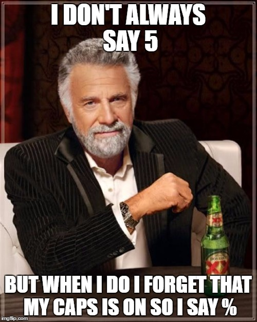 The Most Interesting Man In The World Meme | I DON'T ALWAYS SAY 5 BUT WHEN I DO I FORGET THAT MY CAPS IS ON SO I SAY % | image tagged in memes,the most interesting man in the world | made w/ Imgflip meme maker