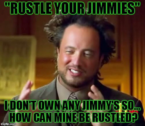 "Ancient Aliens Meme | ""RUSTLE YOUR JIMMIES"" I DON'T OWN ANY JIMMY'S SO... HOW CAN MINE BE RUSTLED? 