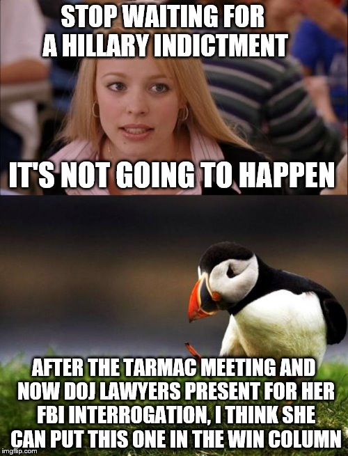 It's all for show | STOP WAITING FOR A HILLARY INDICTMENT IT'S NOT GOING TO HAPPEN AFTER THE TARMAC MEETING AND NOW DOJ LAWYERS PRESENT FOR HER FBI INTERROGATIO | image tagged in memes,its not going to happen,unpopular opinion puffin,there is no santa in july | made w/ Imgflip meme maker