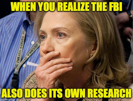 Hillary Scared | WHEN YOU REALIZE THE FBI ALSO DOES ITS OWN RESEARCH | image tagged in hillary scared | made w/ Imgflip meme maker