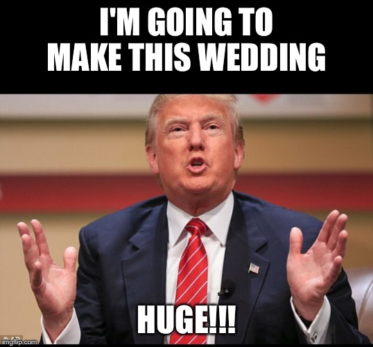Donald Trump's Huge | I'M GOING TO MAKE THIS WEDDING HUGE!!! | image tagged in donald trump's huge | made w/ Imgflip meme maker