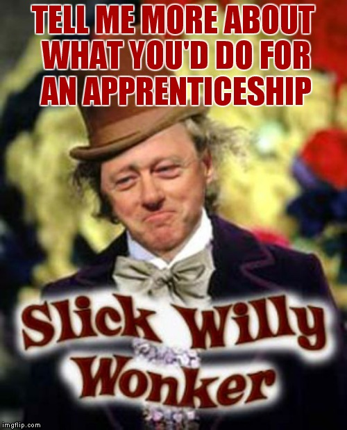 What? You didn't know Veruca Salt changed her name to Monika Lewinsky later on in life |  TELL ME MORE ABOUT WHAT YOU'D DO FOR AN APPRENTICESHIP | image tagged in a pimp named slickback,willy wonka,bill clinton | made w/ Imgflip meme maker