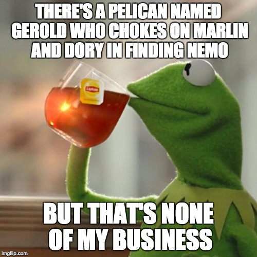 But That's None Of My Business Meme | THERE'S A PELICAN NAMED GEROLD WHO CHOKES ON MARLIN AND DORY IN FINDING NEMO BUT THAT'S NONE OF MY BUSINESS | image tagged in memes,but thats none of my business,kermit the frog | made w/ Imgflip meme maker