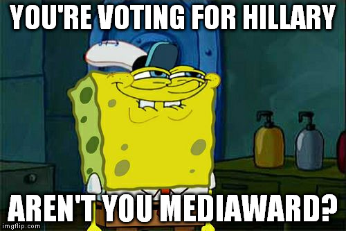 Cause you guys talk about her every fifteen seconds it seems... |  YOU'RE VOTING FOR HILLARY; AREN'T YOU MEDIAWARD? | image tagged in memes,dont you squidward,hillary for prison,biased media,liberal logic,hillary clinton | made w/ Imgflip meme maker