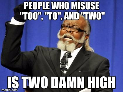 "Too Damn High | PEOPLE WHO MISUSE ""TOO"", ""TO"", AND ""TWO"" IS TWO DAMN HIGH 