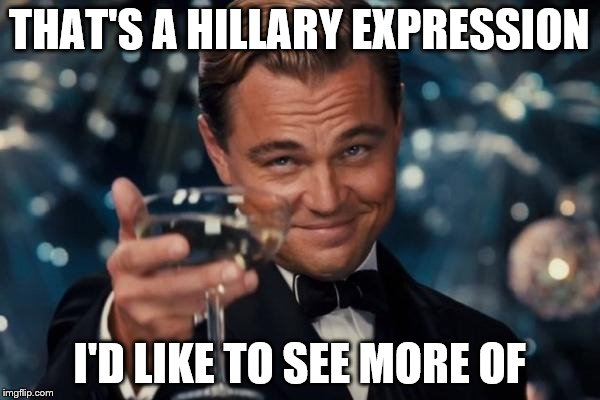 Leonardo Dicaprio Cheers Meme | THAT'S A HILLARY EXPRESSION I'D LIKE TO SEE MORE OF | image tagged in memes,leonardo dicaprio cheers | made w/ Imgflip meme maker