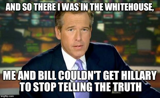 Another fantastic, firsthand account from Mr. Williams! | AND SO THERE I WAS IN THE WHITEHOUSE, ME AND BILL COULDN'T GET HILLARY TO STOP TELLING THE TRUTH | image tagged in memes,brian williams was there,funny | made w/ Imgflip meme maker