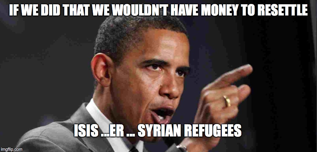IF WE DID THAT WE WOULDN'T HAVE MONEY TO RESETTLE ISIS ...ER ... SYRIAN REFUGEES | made w/ Imgflip meme maker