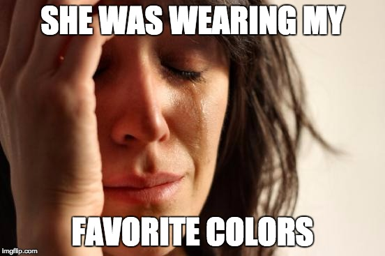 First World Problems Meme | SHE WAS WEARING MY FAVORITE COLORS | image tagged in memes,first world problems | made w/ Imgflip meme maker