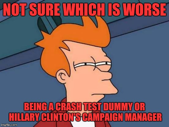 Not sure | NOT SURE WHICH IS WORSE BEING A CRASH TEST DUMMY OR HILLARY CLINTON'S CAMPAIGN MANAGER | image tagged in memes,futurama fry | made w/ Imgflip meme maker