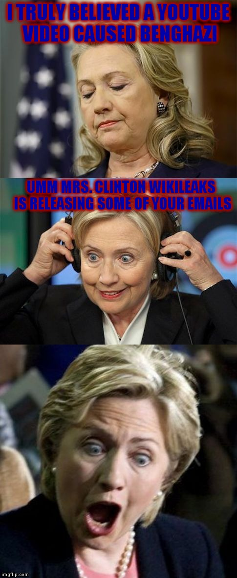 I had to make this template when I found the bottom picture lol! |  I TRULY BELIEVED A YOUTUBE VIDEO CAUSED BENGHAZI; UMM MRS. CLINTON WIKILEAKS IS RELEASING SOME OF YOUR EMAILS | image tagged in bad lie hillary | made w/ Imgflip meme maker