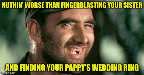 NUTHIN' WORSE THAN FINGERBLASTING YOUR SISTER AND FINDING YOUR PAPPY'S WEDDING RING | made w/ Imgflip meme maker