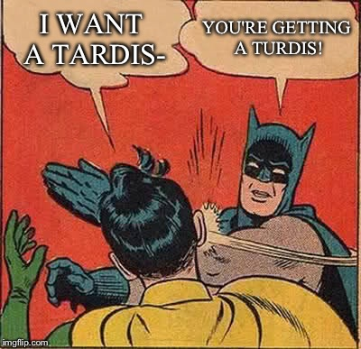 Batman Slapping Robin Meme | I WANT A TARDIS- YOU'RE GETTING A TURDIS! | image tagged in memes,batman slapping robin | made w/ Imgflip meme maker